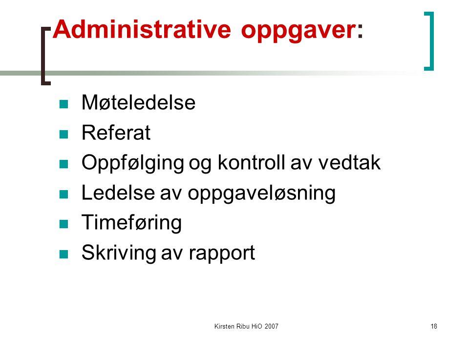 Kirsten Ribu HiO 200718 Administrative oppgaver: Møteledelse Referat Oppfølging og kontroll av vedtak Ledelse av oppgaveløsning Timeføring Skriving av