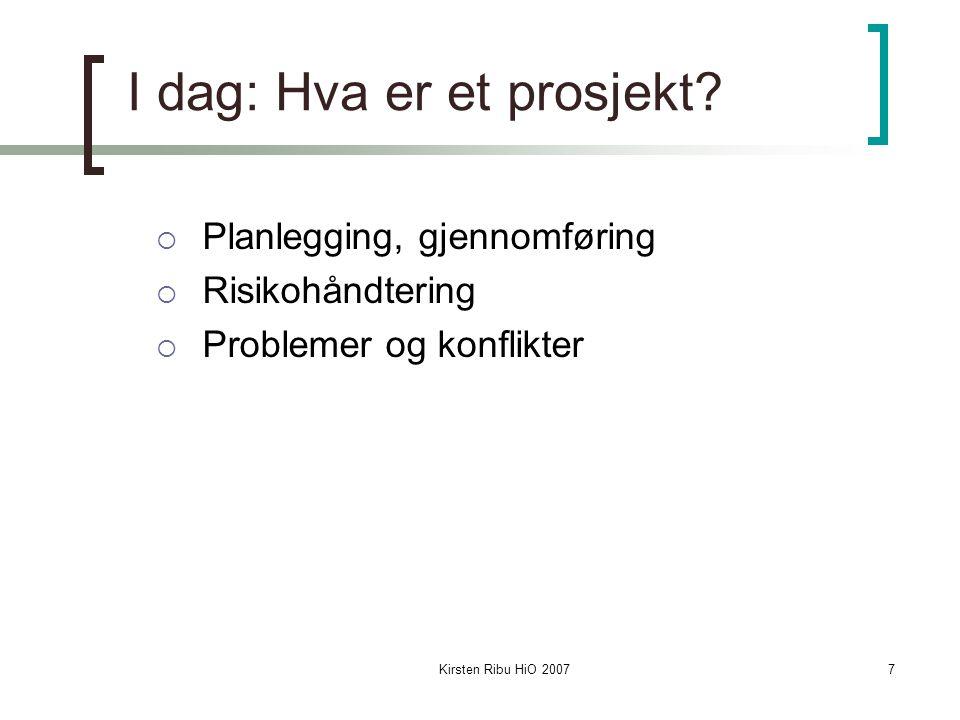 Kirsten Ribu HiO 20077 I dag: Hva er et prosjekt?  Planlegging, gjennomføring  Risikohåndtering  Problemer og konflikter