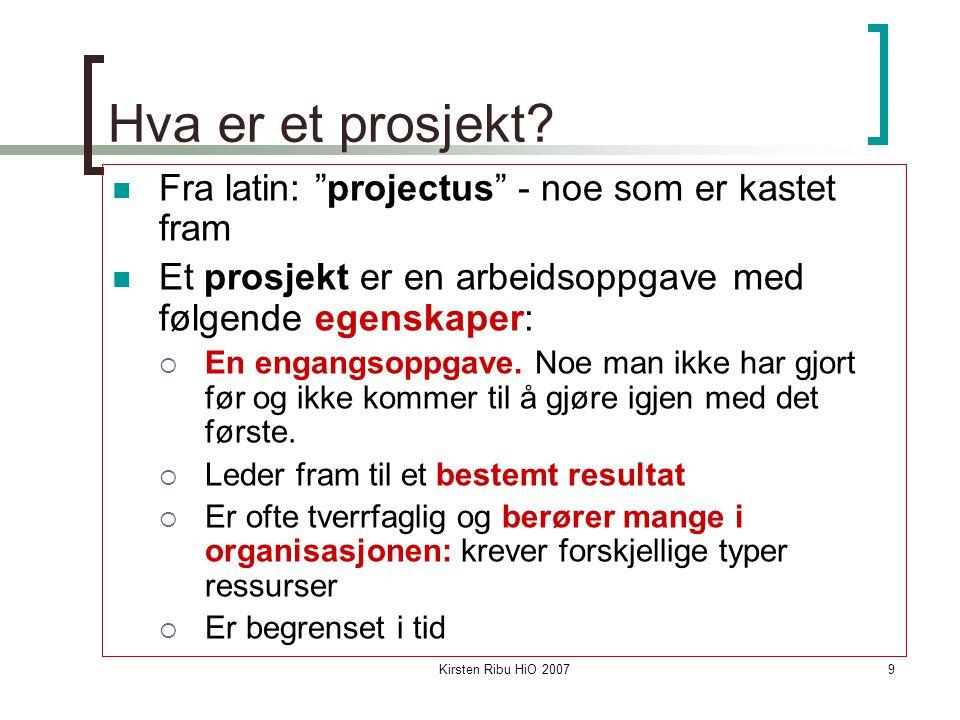 """Kirsten Ribu HiO 20079 Hva er et prosjekt? Fra latin: """"projectus"""" - noe som er kastet fram Et prosjekt er en arbeidsoppgave med følgende egenskaper: """
