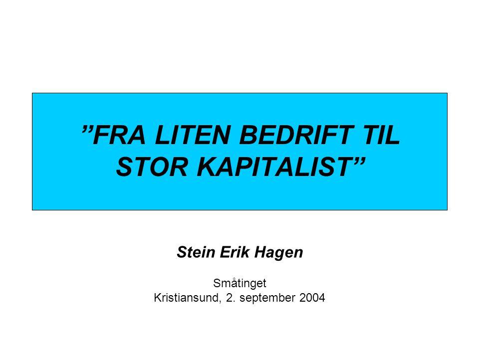 """""""FRA LITEN BEDRIFT TIL STOR KAPITALIST"""" Stein Erik Hagen Småtinget Kristiansund, 2. september 2004"""