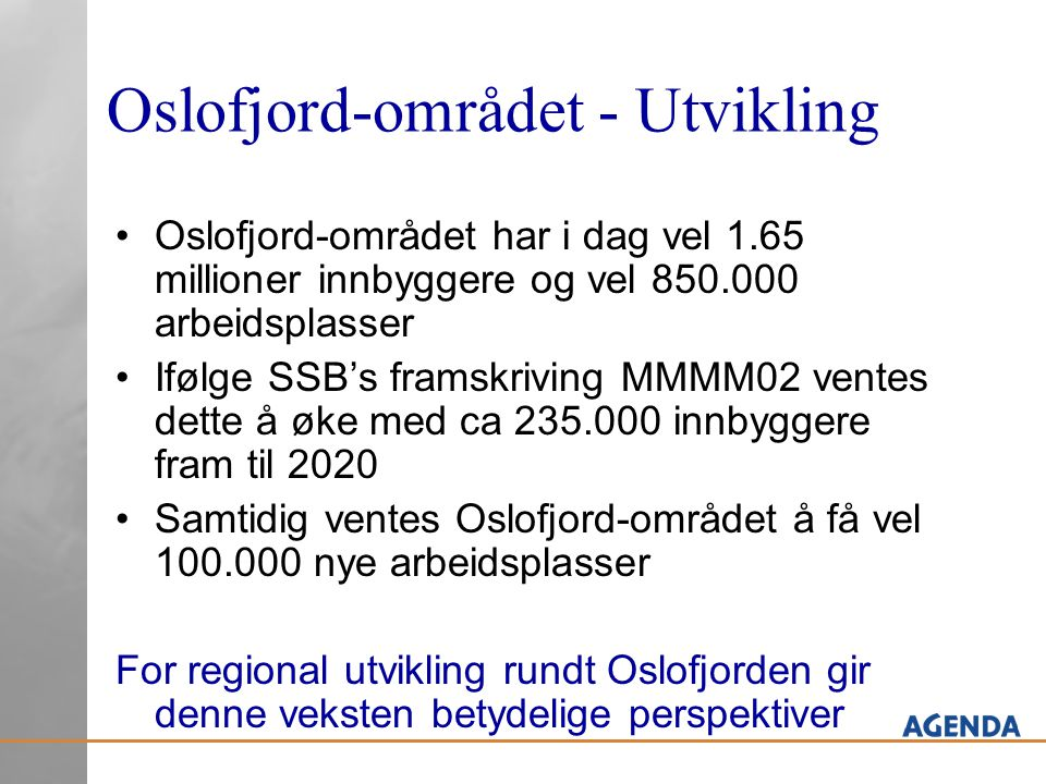 Oslofjord-området - Utvikling Oslofjord-området har i dag vel 1.65 millioner innbyggere og vel 850.000 arbeidsplasser Ifølge SSB's framskriving MMMM02 ventes dette å øke med ca 235.000 innbyggere fram til 2020 Samtidig ventes Oslofjord-området å få vel 100.000 nye arbeidsplasser For regional utvikling rundt Oslofjorden gir denne veksten betydelige perspektiver