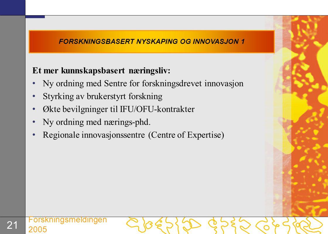 21 Forskningsmeldingen 2005 Et mer kunnskapsbasert næringsliv: Ny ordning med Sentre for forskningsdrevet innovasjon Styrking av brukerstyrt forskning