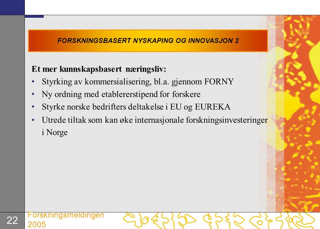 22 Forskningsmeldingen 2005 Et mer kunnskapsbasert næringsliv: Styrking av kommersialisering, bl.a. gjennom FORNY Ny ordning med etablererstipend for