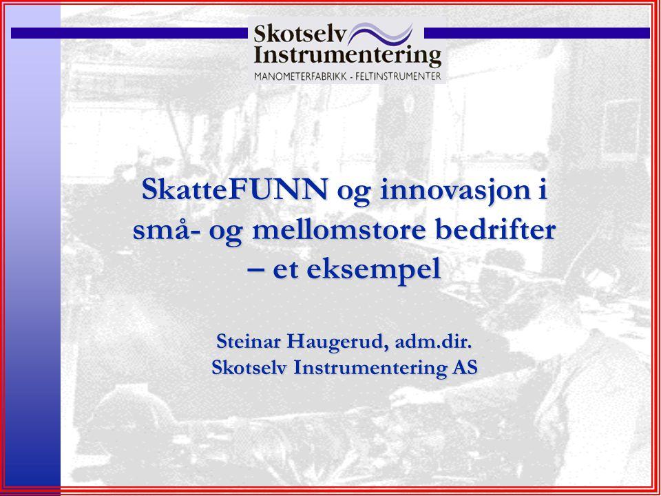 SkatteFUNN og innovasjon i små- og mellomstore bedrifter – et eksempel Steinar Haugerud, adm.dir. Skotselv Instrumentering AS