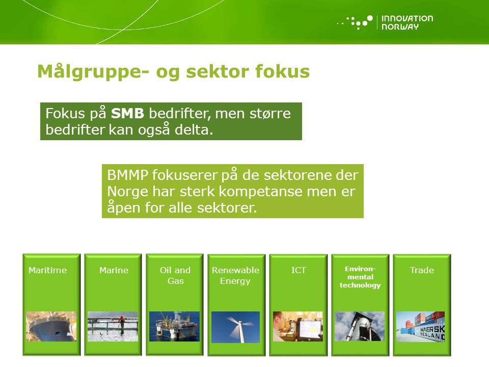 Målgruppe- og sektor fokus MaritimeMarineOil and Gas Renewable Energy ICT Environ- mental technology Trade Fokus på SMB bedrifter, men større bedrifter kan også delta.