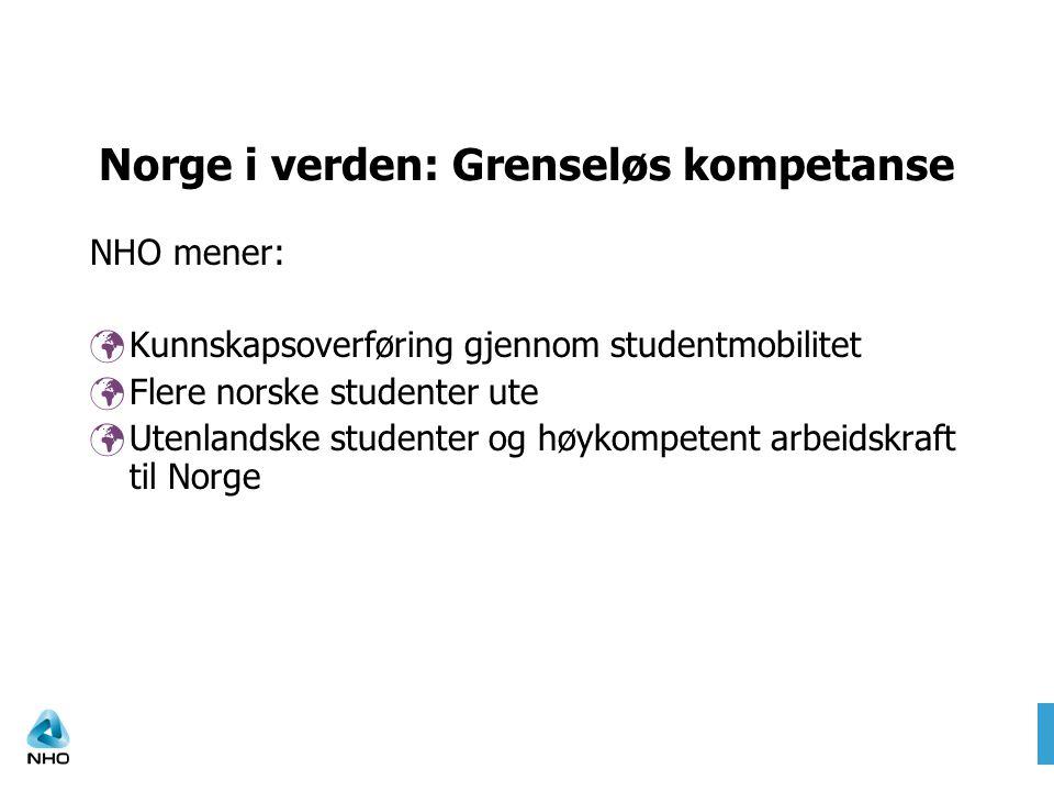 Norge i verden: Grenseløs kompetanse NHO mener: Kunnskapsoverføring gjennom studentmobilitet Flere norske studenter ute Utenlandske studenter og høykompetent arbeidskraft til Norge