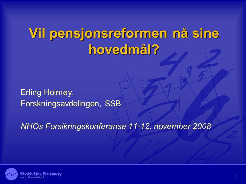 Vil pensjonsreformen nå sine hovedmål? Erling Holmøy, Forskningsavdelingen, SSB NHOs Forsikringskonferanse 11-12. november 2008