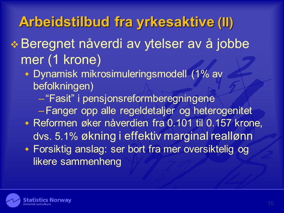 """10 Arbeidstilbud fra yrkesaktive (II)  Beregnet nåverdi av ytelser av å jobbe mer (1 krone)  Dynamisk mikrosimuleringsmodell (1% av befolkningen) –"""""""