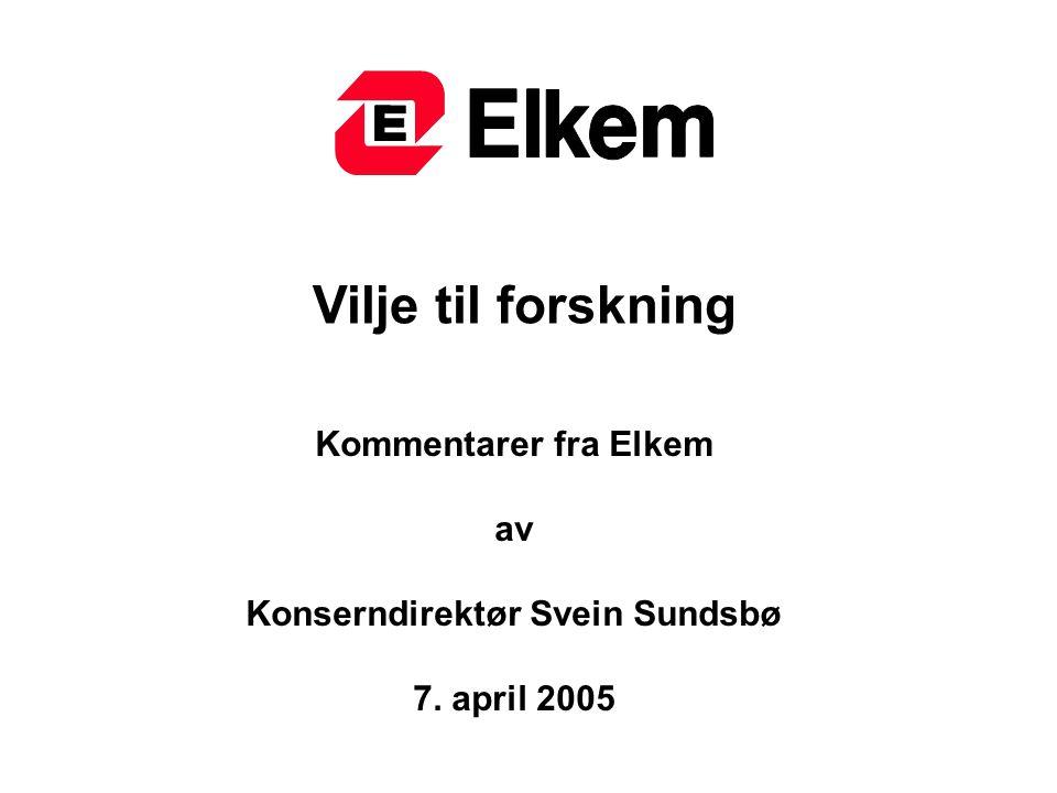 Vilje til forskning Kommentarer fra Elkem av Konserndirektør Svein Sundsbø 7. april 2005