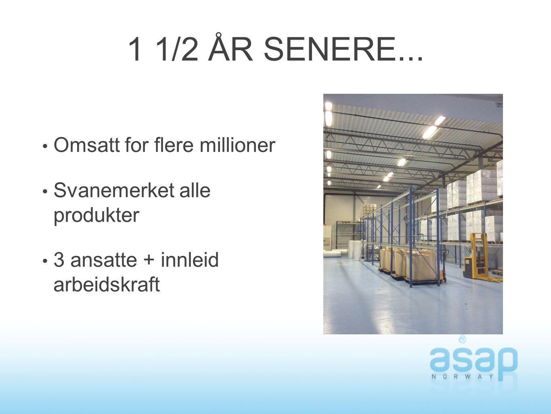 1 1/2 ÅR SENERE... Omsatt for flere millioner Svanemerket alle produkter 3 ansatte + innleid arbeidskraft