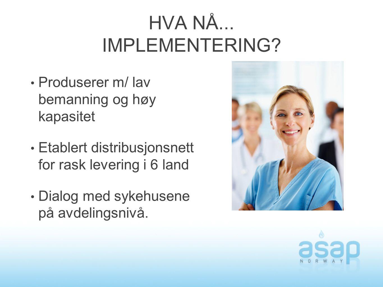 HVA NÅ... IMPLEMENTERING? Produserer m/ lav bemanning og høy kapasitet Etablert distribusjonsnett for rask levering i 6 land Dialog med sykehusene på