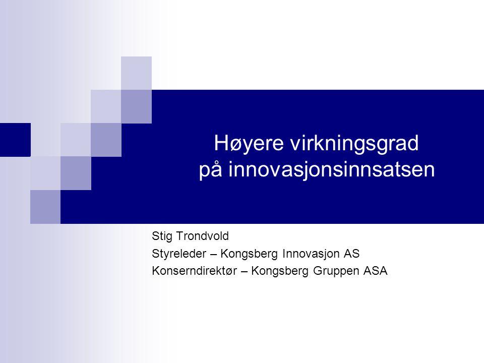 Høyere virkningsgrad på innovasjonsinnsatsen Stig Trondvold Styreleder – Kongsberg Innovasjon AS Konserndirektør – Kongsberg Gruppen ASA