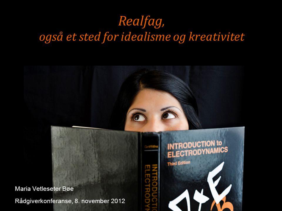 Realfag, også et sted for idealisme og kreativitet Maria Vetleseter Bøe Rådgiverkonferanse, 8.