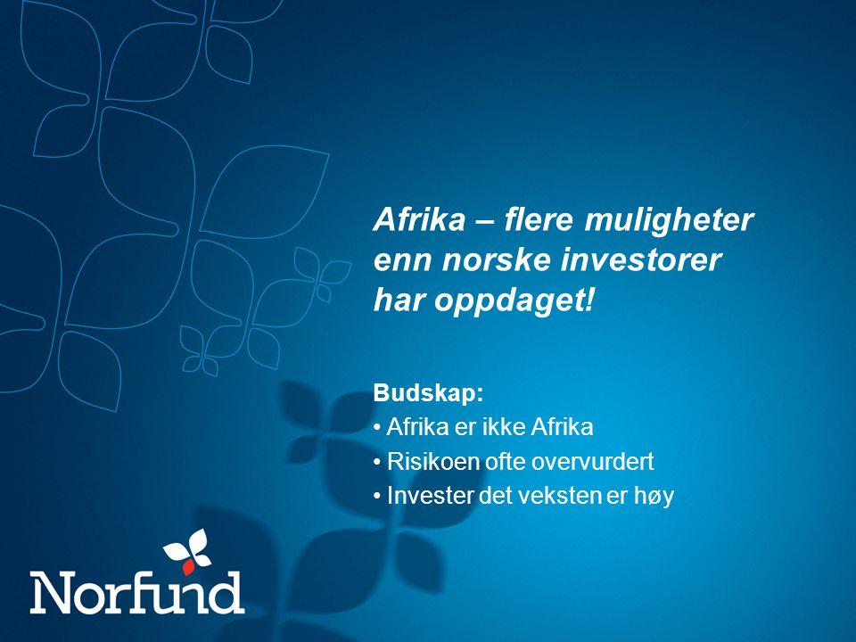Afrika – flere muligheter enn norske investorer har oppdaget! Budskap: Afrika er ikke Afrika Risikoen ofte overvurdert Invester det veksten er høy