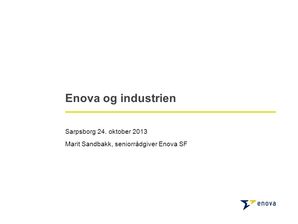 Enova og industrien Sarpsborg 24. oktober 2013 Marit Sandbakk, seniorrådgiver Enova SF