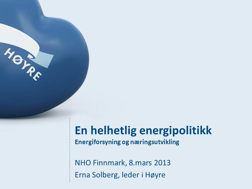 En helhetlig energipolitikk Energiforsyning og næringsutvikling NHO Finnmark, 8.mars 2013 Erna Solberg, leder i Høyre