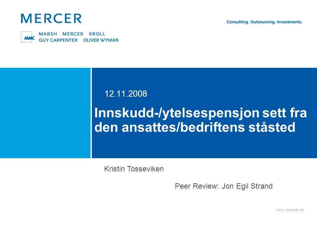 www.mercer.no Innskudd-/ytelsespensjon sett fra den ansattes/bedriftens ståsted 12.11.2008 Kristin Tosseviken Peer Review: Jon Egil Strand