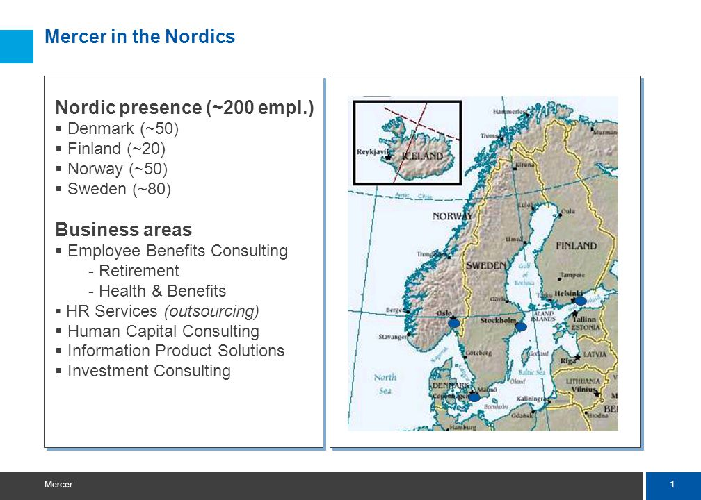 1 Mercer Mercer in the Nordics Nordic presence (~200 empl.)  Denmark (~50)  Finland (~20)  Norway (~50)  Sweden (~80) Business areas  Employee Be