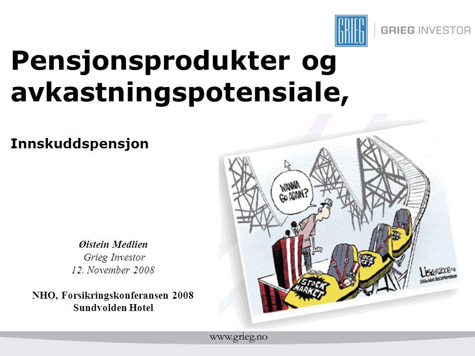 Pensjonsprodukter og avkastningspotensiale, Innskuddspensjon Øistein Medlien Grieg Investor 12. November 2008 NHO, Forsikringskonferansen 2008 Sundvol