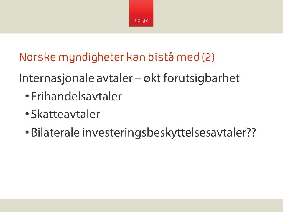 Norske myndigheter kan bistå med (2) Internasjonale avtaler – økt forutsigbarhet Frihandelsavtaler Skatteavtaler Bilaterale investeringsbeskyttelsesav