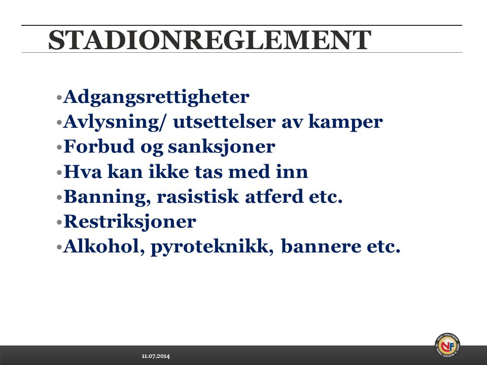 11.07.2014 STADIONREGLEMENT Adgangsrettigheter Avlysning/ utsettelser av kamper Forbud og sanksjoner Hva kan ikke tas med inn Banning, rasistisk atferd etc.