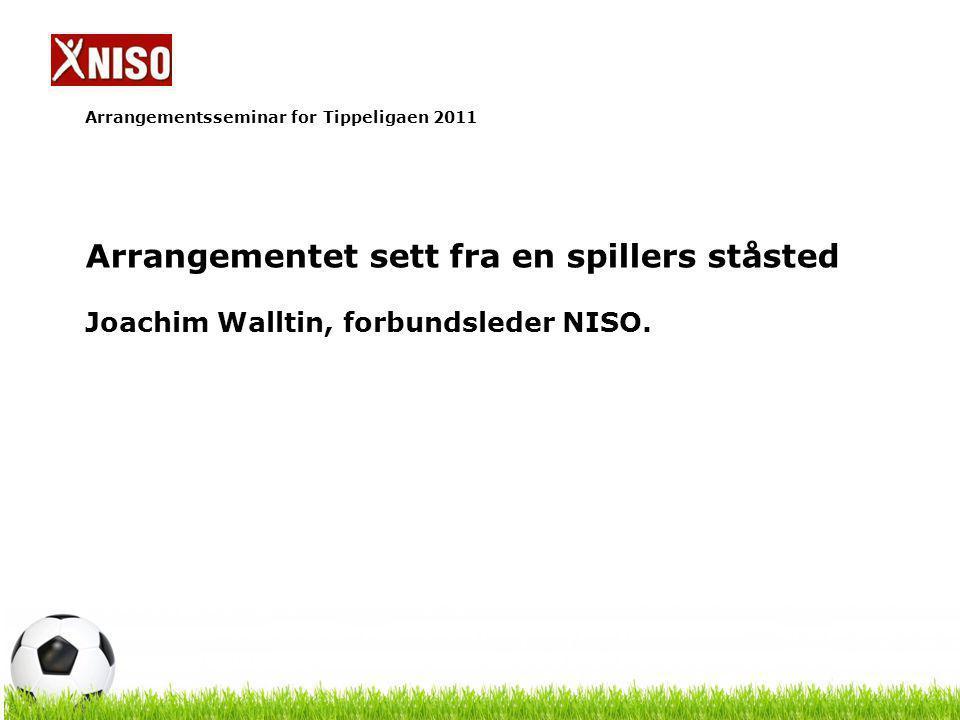 Arrangementsseminar for Tippeligaen 2011 Arrangementet sett fra en spillers ståsted Joachim Walltin, forbundsleder NISO.