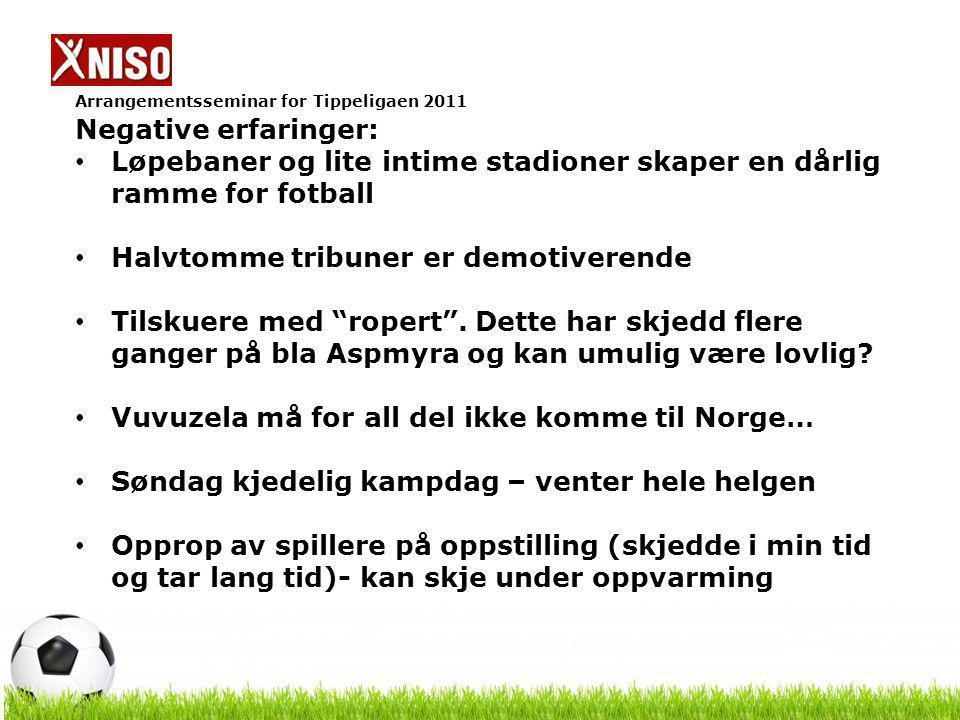 Arrangementsseminar for Tippeligaen 2011 Negative erfaringer: Løpebaner og lite intime stadioner skaper en dårlig ramme for fotball Halvtomme tribuner er demotiverende Tilskuere med ropert .