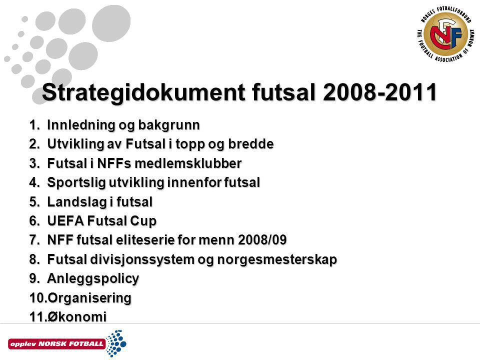Strategidokument futsal 2008-2011 1.Innledning og bakgrunn 2.Utvikling av Futsal i topp og bredde 3.Futsal i NFFs medlemsklubber 4.Sportslig utvikling innenfor futsal 5.Landslag i futsal 6.UEFA Futsal Cup 7.NFF futsal eliteserie for menn 2008/09 8.Futsal divisjonssystem og norgesmesterskap 9.Anleggspolicy 10.Organisering 11.Økonomi