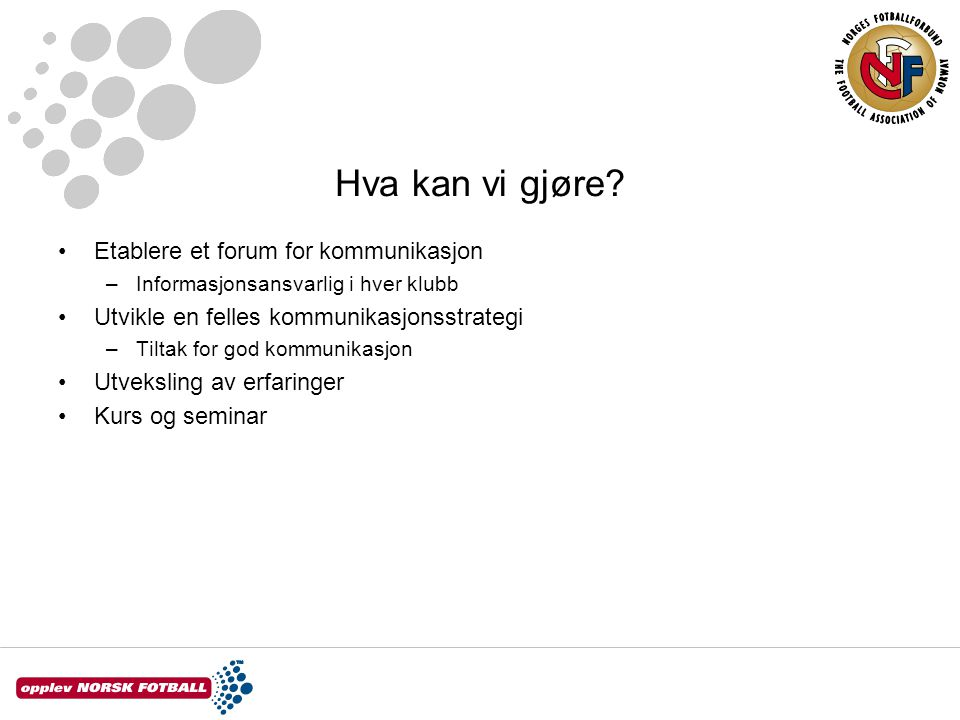 Hva kan vi gjøre? Etablere et forum for kommunikasjon –Informasjonsansvarlig i hver klubb Utvikle en felles kommunikasjonsstrategi –Tiltak for god kom