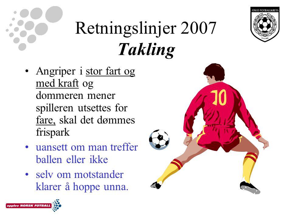Retningslinjer 2007 Takling Angriper i stor fart og med kraft og dommeren mener spilleren utsettes for fare, skal det dømmes frispark uansett om man treffer ballen eller ikke selv om motstander klarer å hoppe unna.