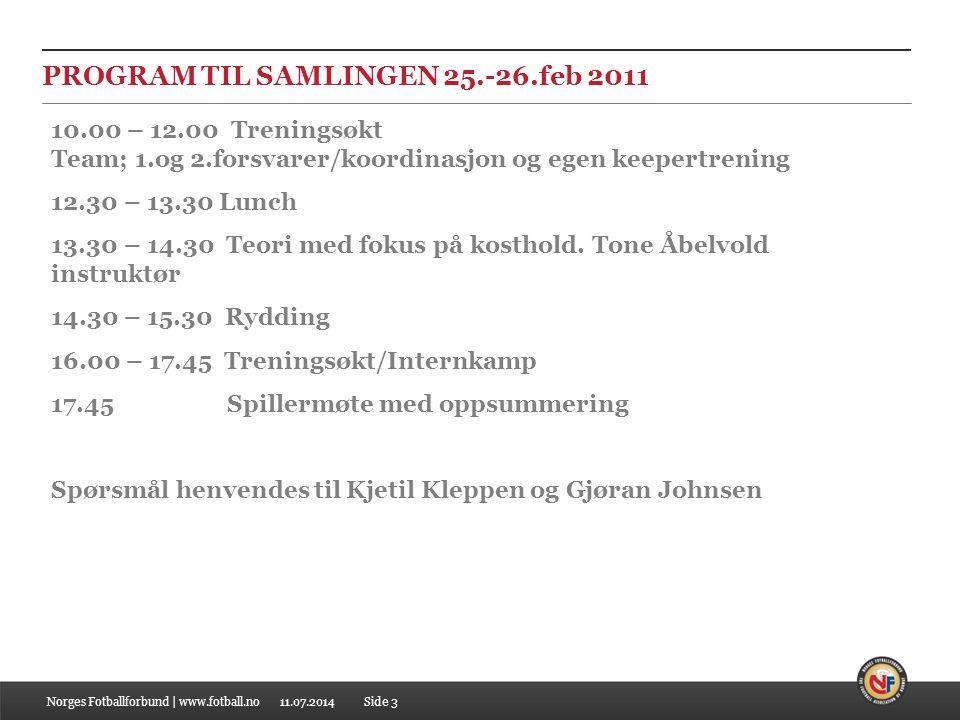 11.07.2014 PROGRAM TIL SAMLINGEN 25.-26.feb 2011 Norges Fotballforbund | www.fotball.noSide 3 10.00 – 12.00 Treningsøkt Team; 1.og 2.forsvarer/koordinasjon og egen keepertrening 12.30 – 13.30 Lunch 13.30 – 14.30 Teori med fokus på kosthold.