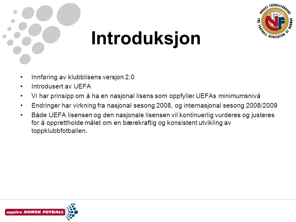 Introduksjon Innføring av klubblisens versjon 2.0 Introdusert av UEFA Vi har prinsipp om å ha en nasjonal lisens som oppfyller UEFAs minimumsnivå Endringer har virkning fra nasjonal sesong 2008, og internasjonal sesong 2008/2009 Både UEFA lisensen og den nasjonale lisensen vil kontinuerlig vurderes og justeres for å opprettholde målet om en bærekraftig og konsistent utvikling av toppklubbfotballen.