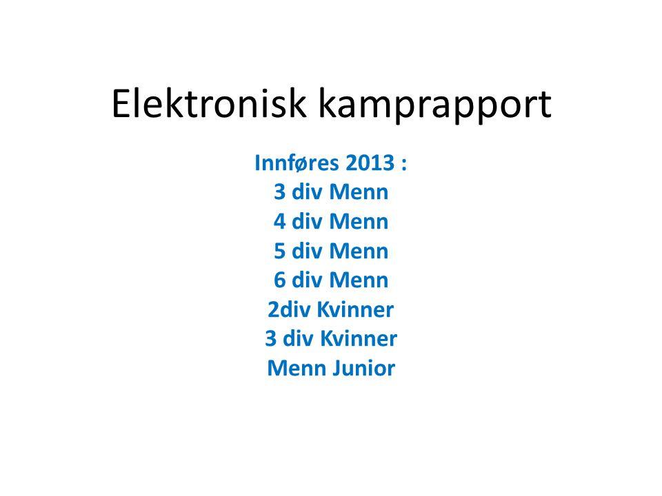 Elektronisk kamprapport Innføres 2013 : 3 div Menn 4 div Menn 5 div Menn 6 div Menn 2div Kvinner 3 div Kvinner Menn Junior