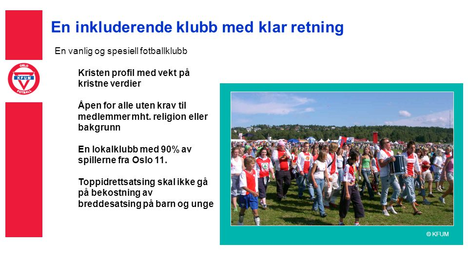 En inkluderende klubb med klar retning En vanlig og spesiell fotballklubb Kristen profil med vekt på kristne verdier Åpen for alle uten krav til medlemmer mht.