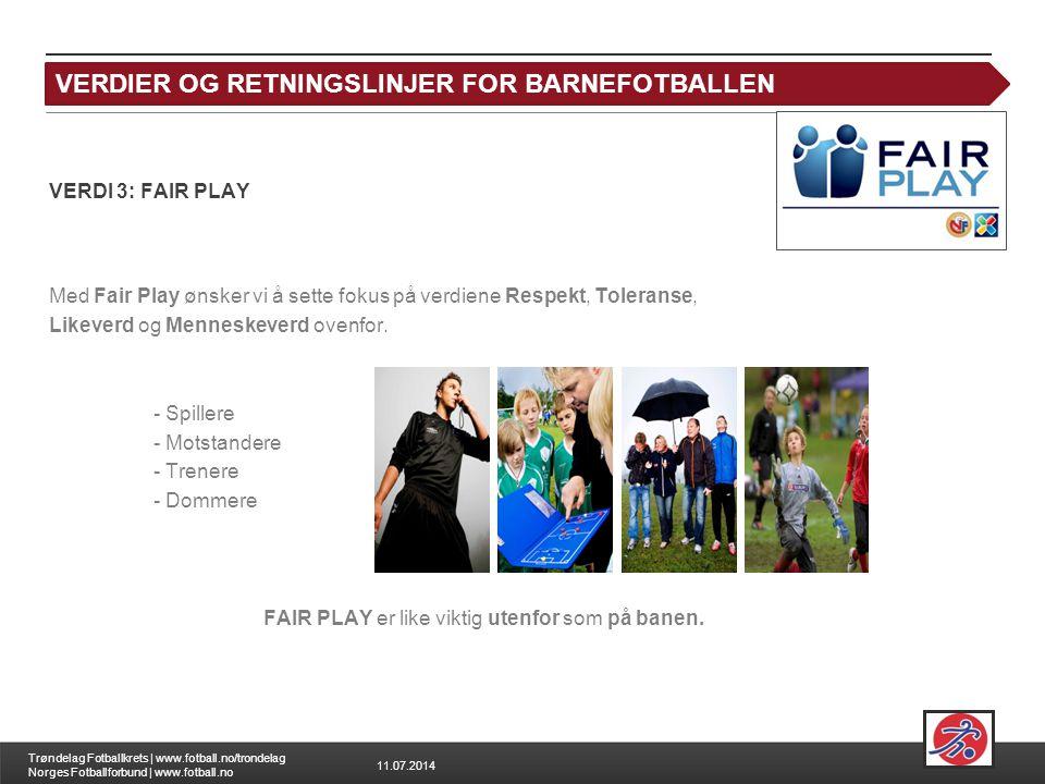 11.07.2014 Trøndelag Fotballkrets | www.fotball.no/trondelag Norges Fotballforbund | www.fotball.no FAIR PLAY VERDI 3: FAIR PLAY Med Fair Play ønsker vi å sette fokus på verdiene Respekt, Toleranse, Likeverd og Menneskeverd ovenfor.