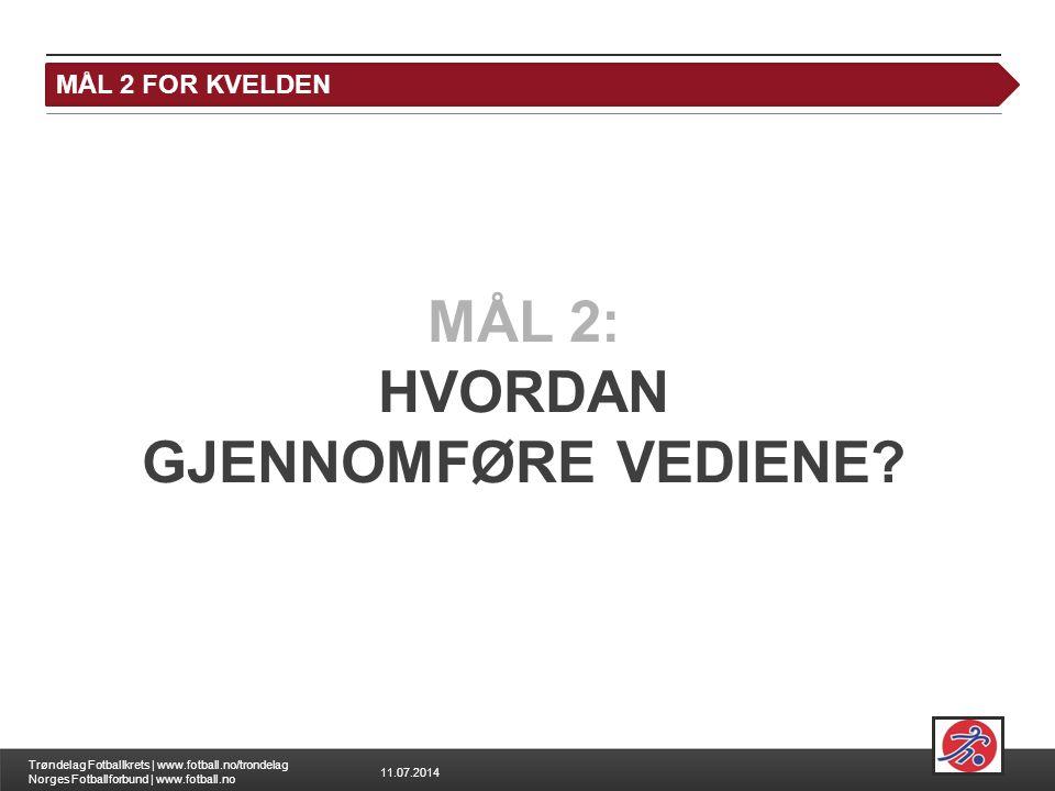 11.07.2014 Trøndelag Fotballkrets | www.fotball.no/trondelag Norges Fotballforbund | www.fotball.no MÅL 2 FOR KVELDEN MÅL 2: HVORDAN GJENNOMFØRE VEDIENE?