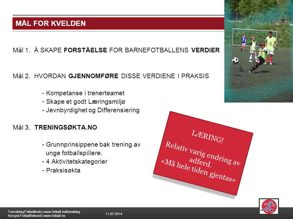 11.07.2014 Trøndelag Fotballkrets   www.fotball.no/trondelag Norges Fotballforbund   www.fotball.no MÅL FOR KVELDEN MÅL 1: FORSTÅELSE FOR BARNEFOTBALLENS VERDIER