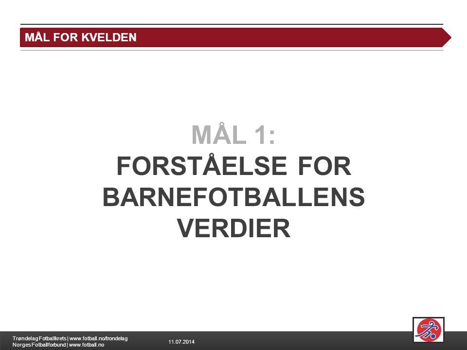 11.07.2014 Trøndelag Fotballkrets | www.fotball.no/trondelag Norges Fotballforbund | www.fotball.no MÅL FOR KVELDEN MÅL 1: FORSTÅELSE FOR BARNEFOTBALLENS VERDIER