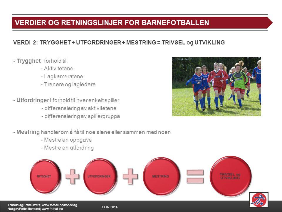 11.07.2014 Trøndelag Fotballkrets | www.fotball.no/trondelag Norges Fotballforbund | www.fotball.no VERDI 2: TRYGGHET + UTFORDRINGER + MESTRING = TRIVSEL og UTVIKLING - Trygghet i forhold til: - Aktivitetene - Lagkameratene - Trenere og lagledere - Utfordringer i forhold til hver enkelt spiller - differensiering av aktivitetene - differensiering av spillergruppa - Mestring handler om å få til noe alene eller sammen med noen - Mestre en oppgave - Mestre en utfordring VERDIER OG RETNINGSLINJER FOR BARNEFOTBALLEN