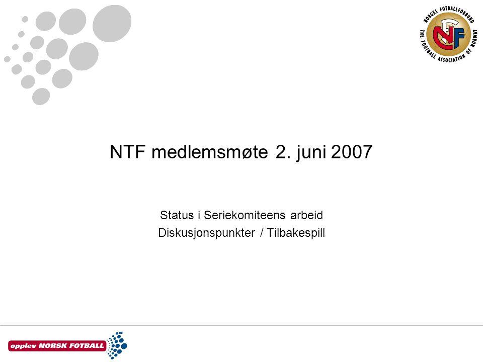 NTF medlemsmøte 2. juni 2007 Status i Seriekomiteens arbeid Diskusjonspunkter / Tilbakespill