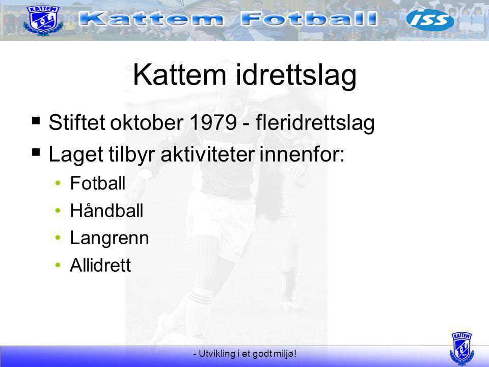 - Utvikling i et godt miljø! Kattem idrettslag  Stiftet oktober 1979 - fleridrettslag  Laget tilbyr aktiviteter innenfor: Fotball Håndball Langrenn