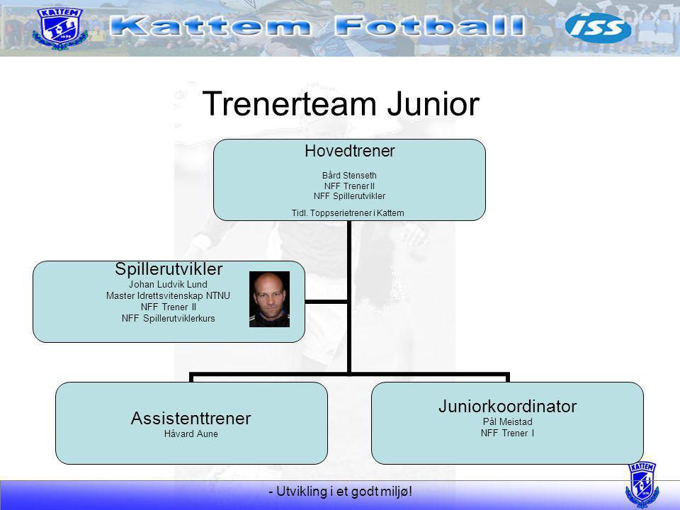 - Utvikling i et godt miljø! Trenerteam Junior Hovedtrener Bård Stenseth NFF Trener II NFF Spillerutvikler Tidl. Toppserietrener i Kattem Assistenttre