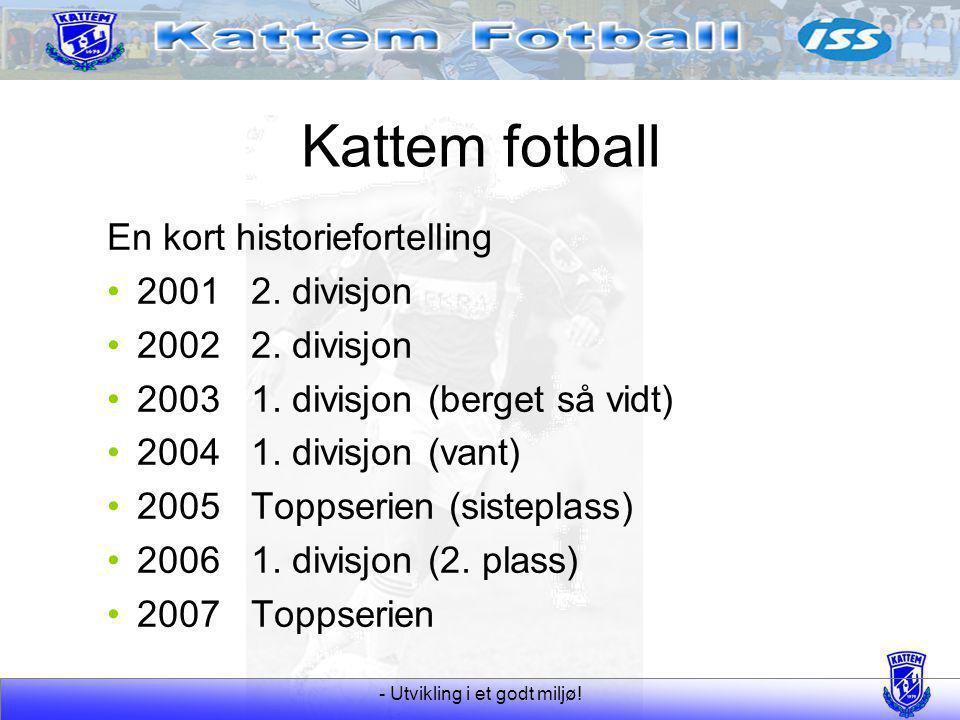 - Utvikling i et godt miljø! Kattem fotball En kort historiefortelling 20012. divisjon 20022. divisjon 20031. divisjon (berget så vidt) 20041. divisjo