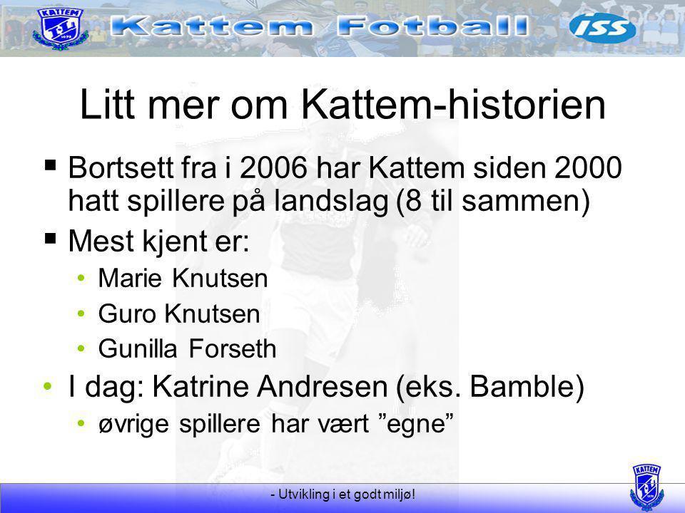 - Utvikling i et godt miljø! Litt mer om Kattem-historien  Bortsett fra i 2006 har Kattem siden 2000 hatt spillere på landslag (8 til sammen)  Mest