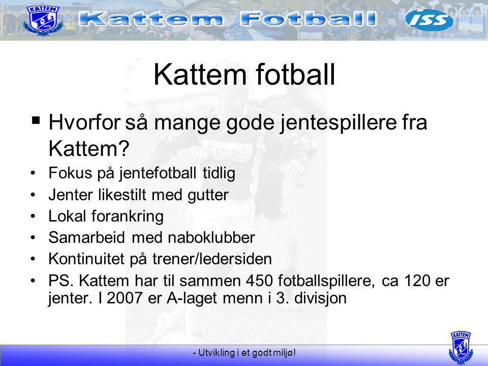 - Utvikling i et godt miljø! Kattem fotball  Hvorfor så mange gode jentespillere fra Kattem? Fokus på jentefotball tidlig Jenter likestilt med gutter