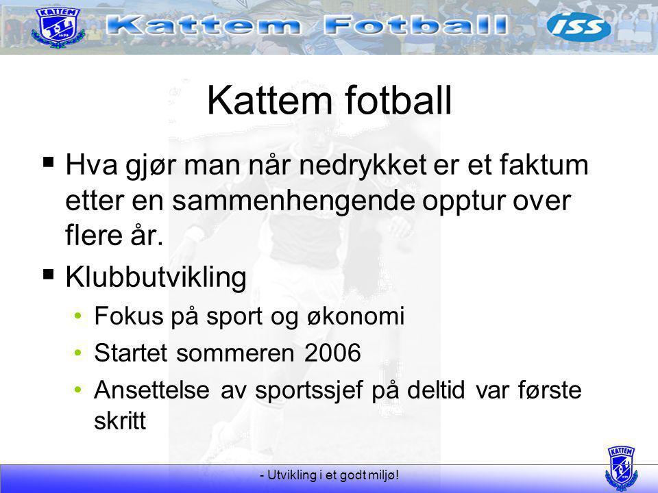 - Utvikling i et godt miljø! Kattem fotball  Hva gjør man når nedrykket er et faktum etter en sammenhengende opptur over flere år.  Klubbutvikling F