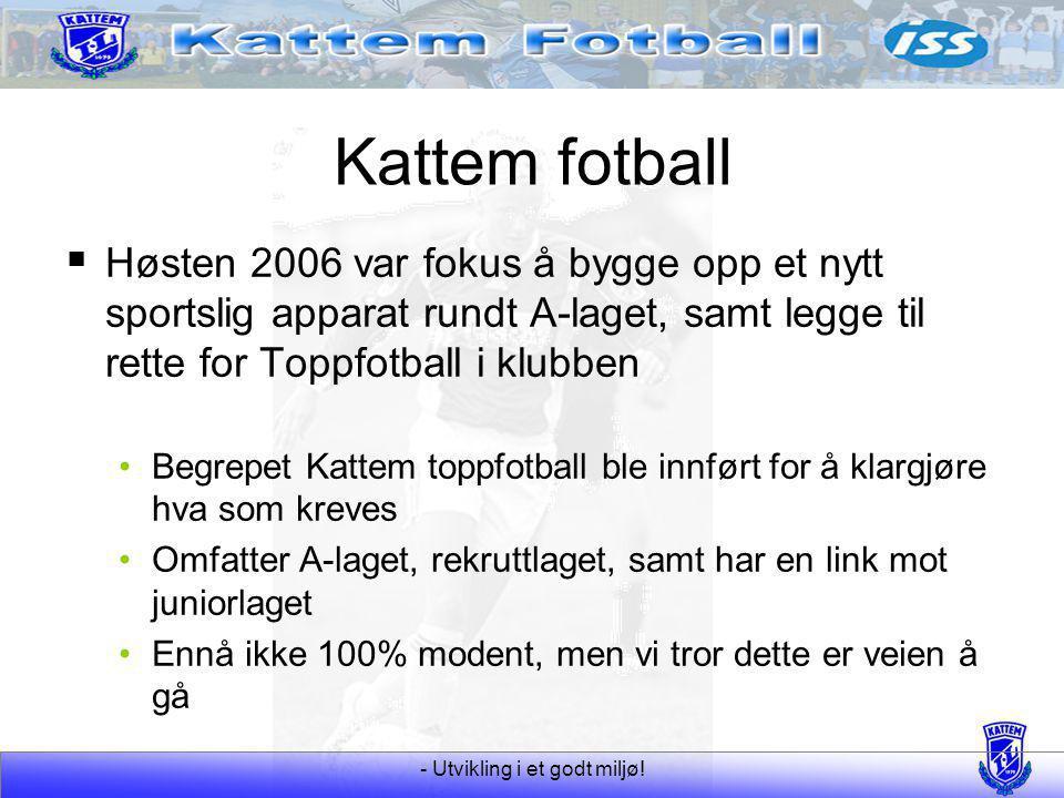- Utvikling i et godt miljø! Kattem fotball  Høsten 2006 var fokus å bygge opp et nytt sportslig apparat rundt A-laget, samt legge til rette for Topp