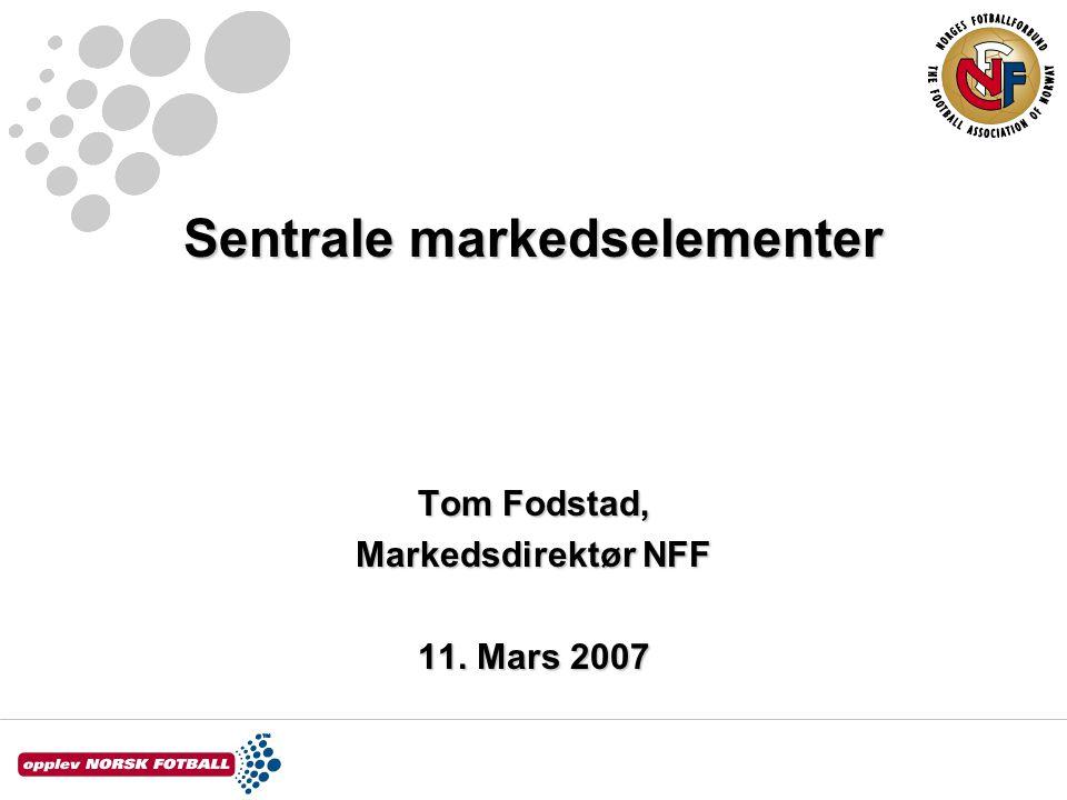 Sentrale markedselementer Tom Fodstad, Markedsdirektør NFF 11. Mars 2007