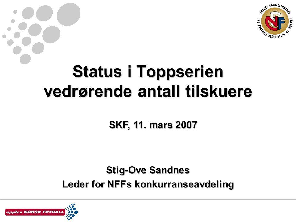 Status i Toppserien vedrørende antall tilskuere Stig-Ove Sandnes Leder for NFFs konkurranseavdeling SKF, 11.