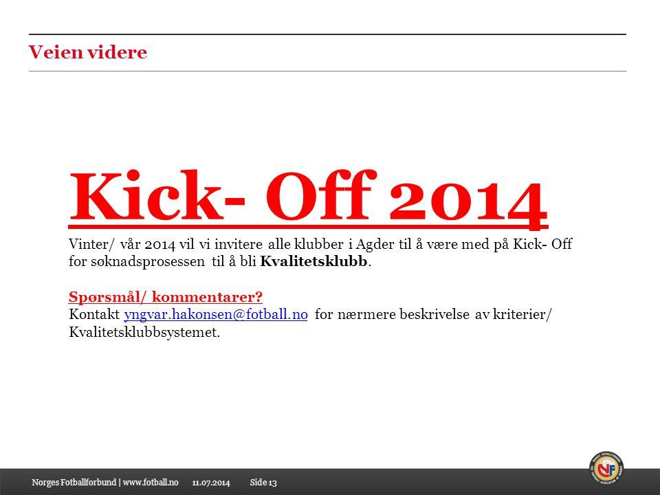 11.07.2014Norges Fotballforbund | www.fotball.noSide 13 Veien videre Kick- Off 2014 Vinter/ vår 2014 vil vi invitere alle klubber i Agder til å være m